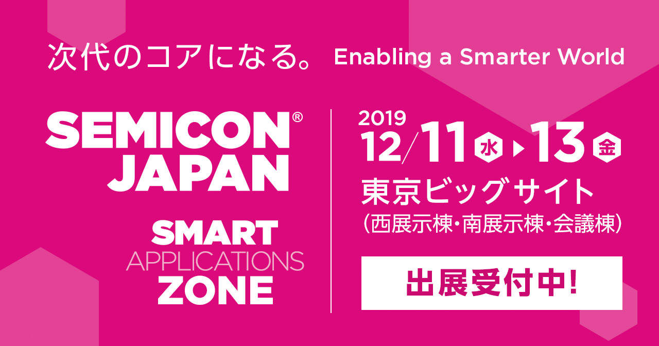 SEMICON JAPAN SMART APPLICATIONS ZONE 2019 12月11日(水)- 13日(金)東京ビッグサイト(西展示棟・南展示棟・会議棟) 出展受付中!