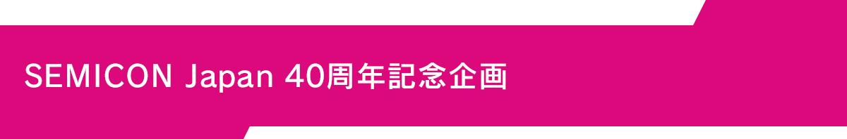 SEMICON Japan 40周年記念企画